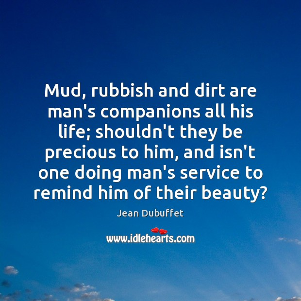 Mud, rubbish and dirt are man's companions all his life; shouldn't they Jean Dubuffet Picture Quote