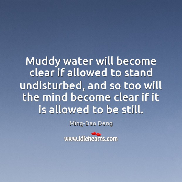 Muddy water will become clear if allowed to stand undisturbed, and so Image