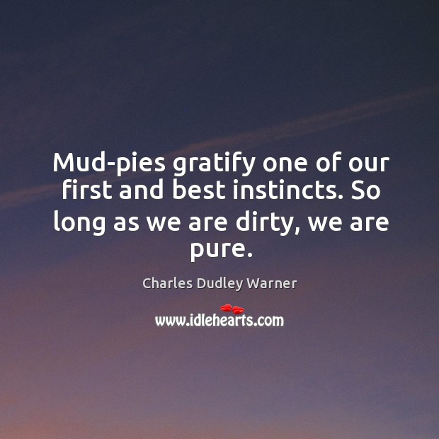 Mud-pies gratify one of our first and best instincts. So long as we are dirty, we are pure. Charles Dudley Warner Picture Quote