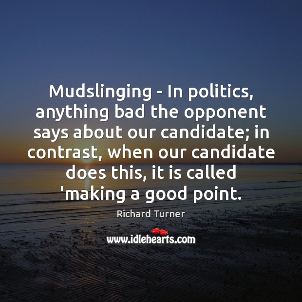 Image, Mudslinging – In politics, anything bad the opponent says about our candidate;