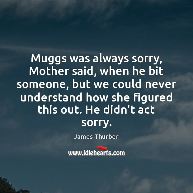 Muggs was always sorry, Mother said, when he bit someone, but we James Thurber Picture Quote