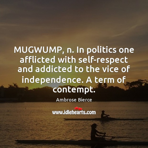 MUGWUMP, n. In politics one afflicted with self-respect and addicted to the Image