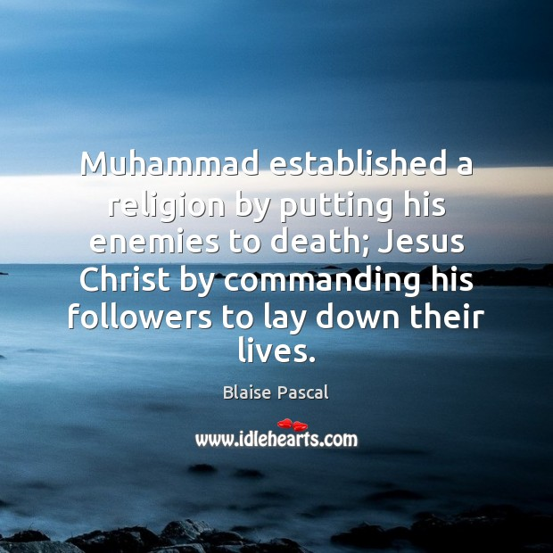 Muhammad established a religion by putting his enemies to death; Jesus Christ Image
