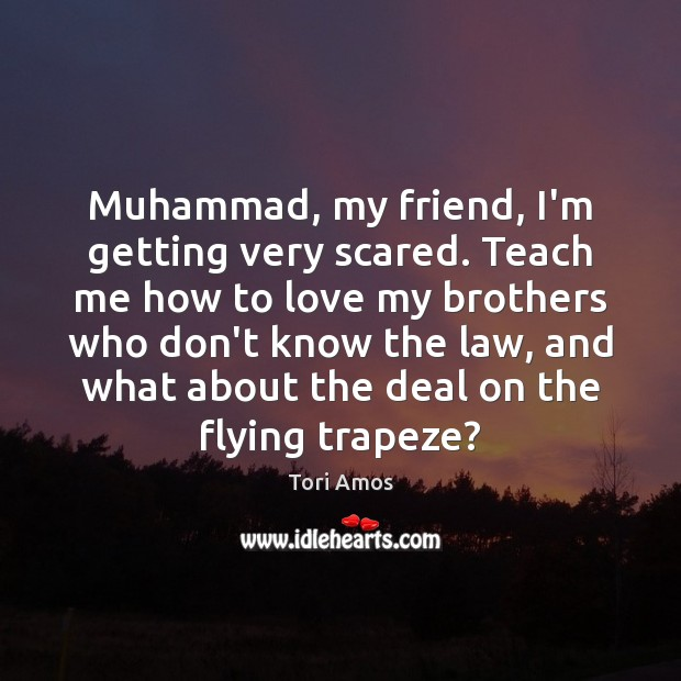 Muhammad, my friend, I'm getting very scared  Teach me how
