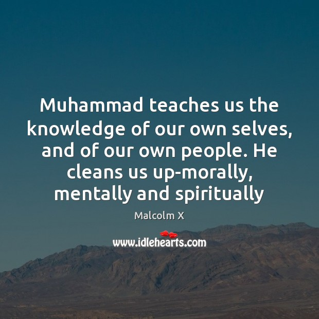 Muhammad teaches us the knowledge of our own selves, and of our Malcolm X Picture Quote