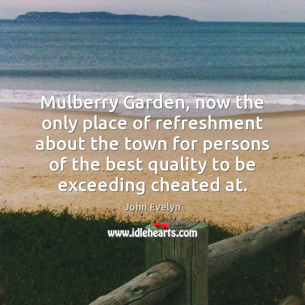Mulberry Garden, now the only place of refreshment about the town for John Evelyn Picture Quote