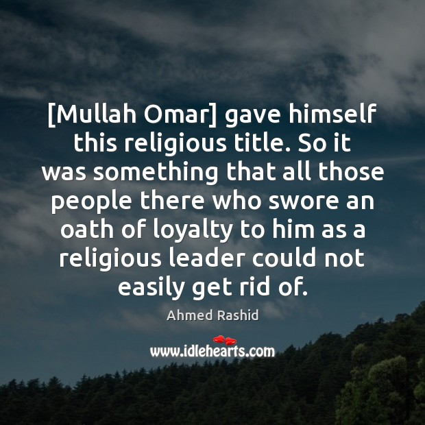 Image, [Mullah Omar] gave himself this religious title. So it was something that