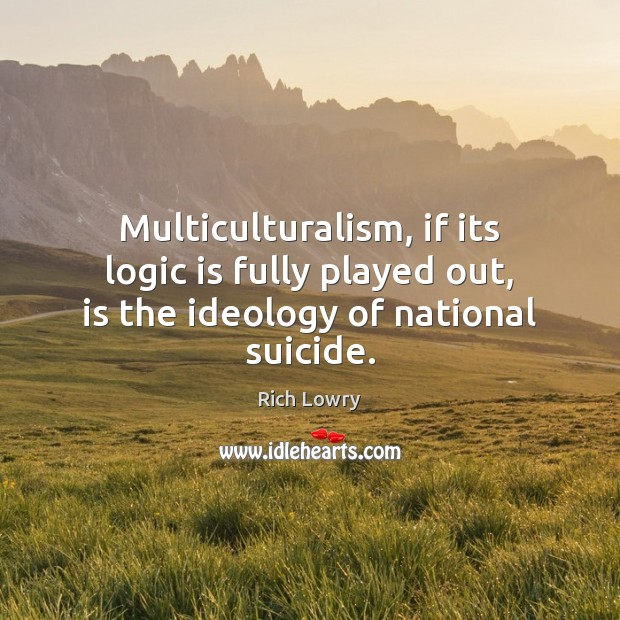 Multiculturalism, if its logic is fully played out, is the ideology of national suicide. Logic Quotes Image