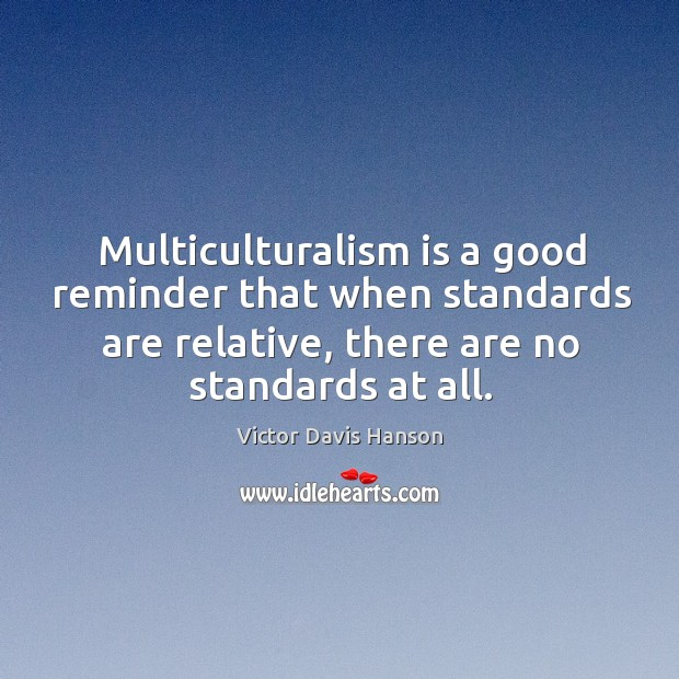 Multiculturalism is a good reminder that when standards are relative, there are Victor Davis Hanson Picture Quote