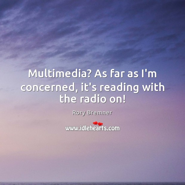 Multimedia? As far as I'm concerned, it's reading with the radio on! Image