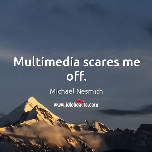Multimedia scares me off. Michael Nesmith Picture Quote