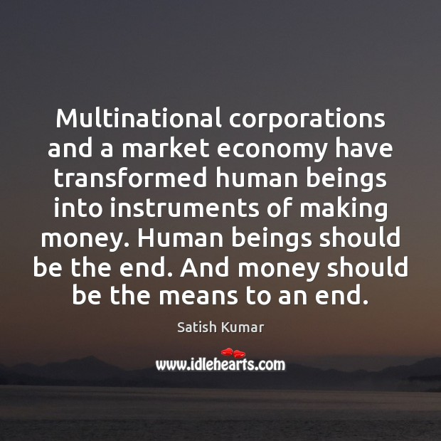 Multinational corporations and a market economy have transformed human beings into instruments Satish Kumar Picture Quote