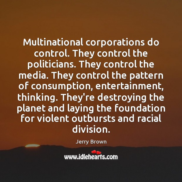 Multinational corporations do control. They control the politicians. They control the media. Image