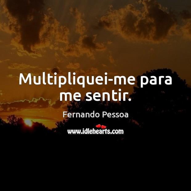 Multipliquei-me para me sentir. Fernando Pessoa Picture Quote