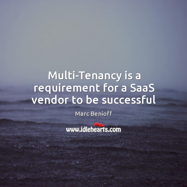 Multi-Tenancy is a requirement for a SaaS vendor to be successful Marc Benioff Picture Quote