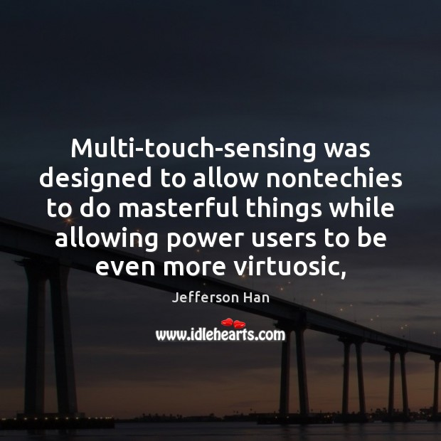 Multi-touch-sensing was designed to allow nontechies to do masterful things while allowing Image