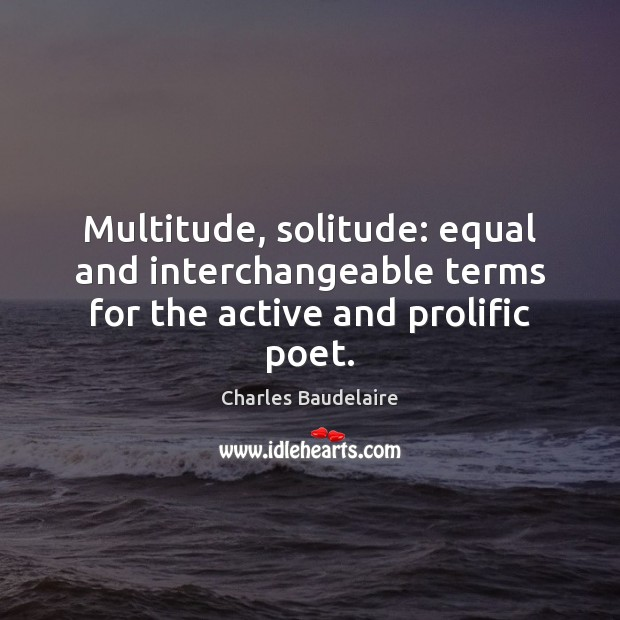 Multitude, solitude: equal and interchangeable terms for the active and prolific poet. Image