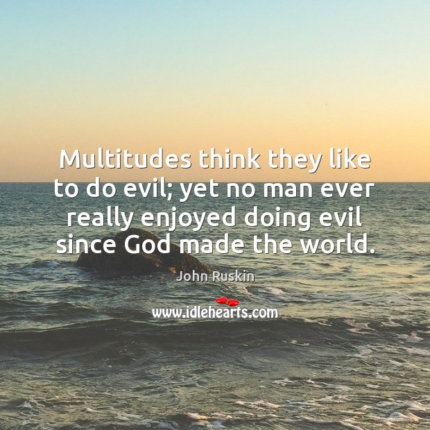Multitudes think they like to do evil; yet no man ever really Image