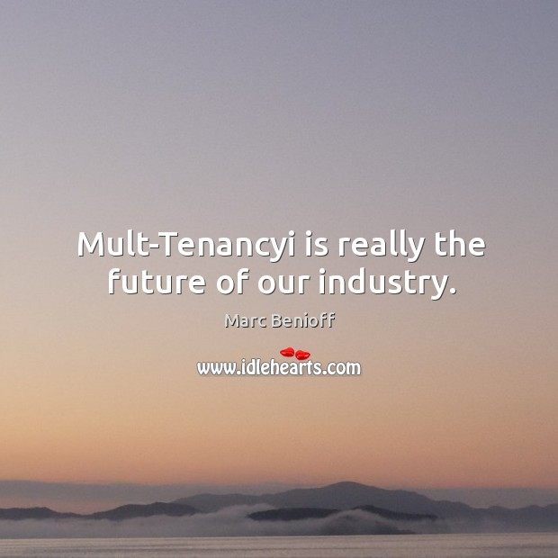 Mult-Tenancyi is really the future of our industry. Marc Benioff Picture Quote