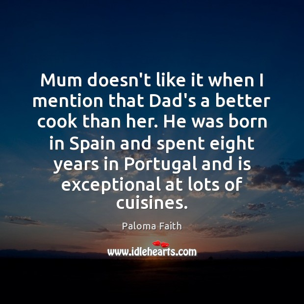 Mum doesn't like it when I mention that Dad's a better cook Paloma Faith Picture Quote