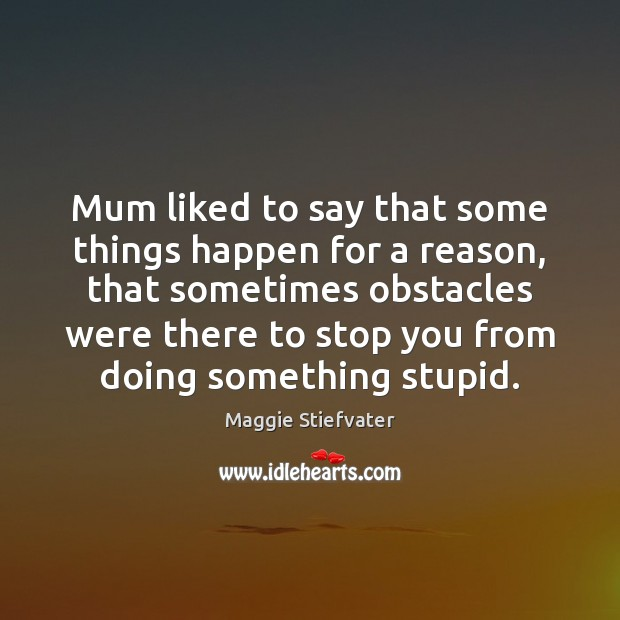 Mum Liked To Say That Some Things Happen For A Reason That