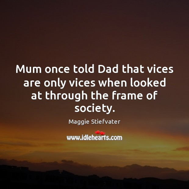 Mum once told Dad that vices are only vices when looked at through the frame of society. Image