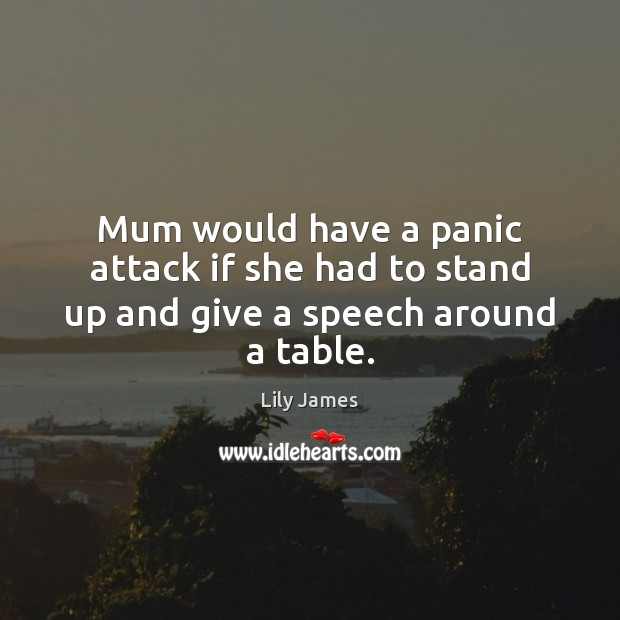 Mum would have a panic attack if she had to stand up and give a speech around a table. Image