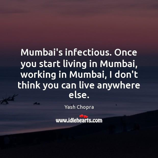 Mumbai's infectious. Once you start living in Mumbai, working in Mumbai, I Image