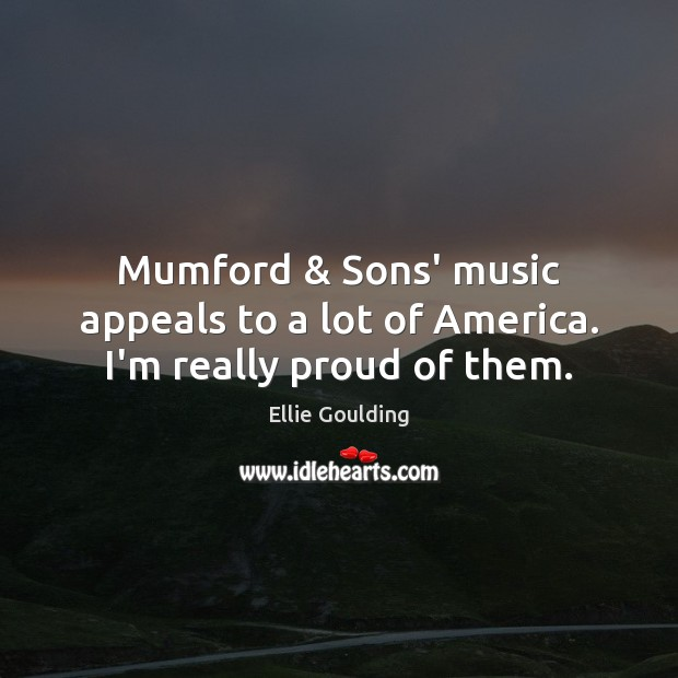 Mumford & Sons' music appeals to a lot of America. I'm really proud of them. Ellie Goulding Picture Quote