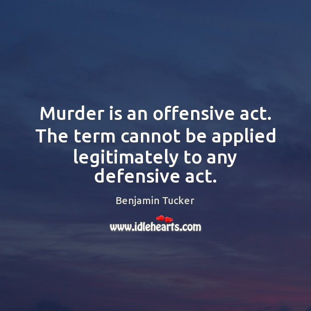 Murder is an offensive act. The term cannot be applied legitimately to any defensive act. Benjamin Tucker Picture Quote