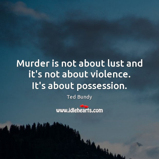 Murder is not about lust and it's not about violence. It's about possession. Image