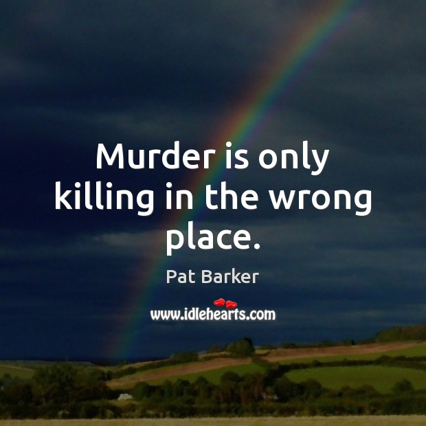 Murder is only killing in the wrong place. Pat Barker Picture Quote