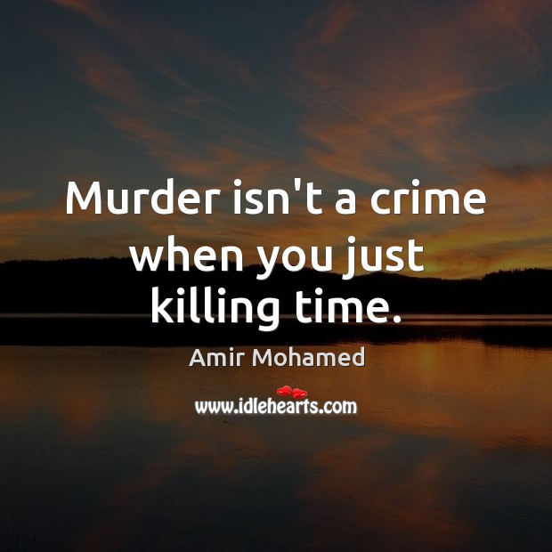 Murder isn't a crime when you just killing time. Image