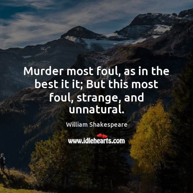 Murder most foul, as in the best it it; But this most foul, strange, and unnatural. Image