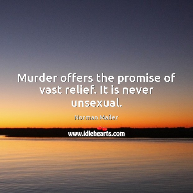 Image, Murder offers the promise of vast relief. It is never unsexual.