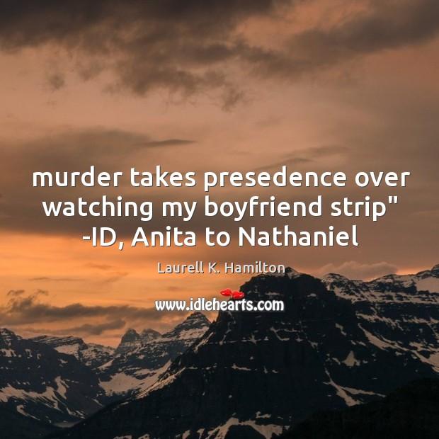 "Image, Murder takes presedence over watching my boyfriend strip"" -ID, Anita to Nathaniel"