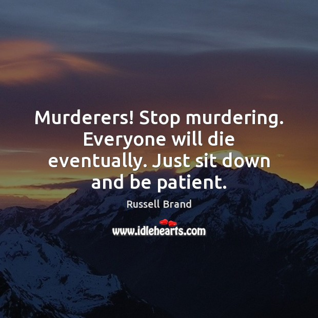 Russell Brand Picture Quote image saying: Murderers! Stop murdering. Everyone will die eventually. Just sit down and be patient.