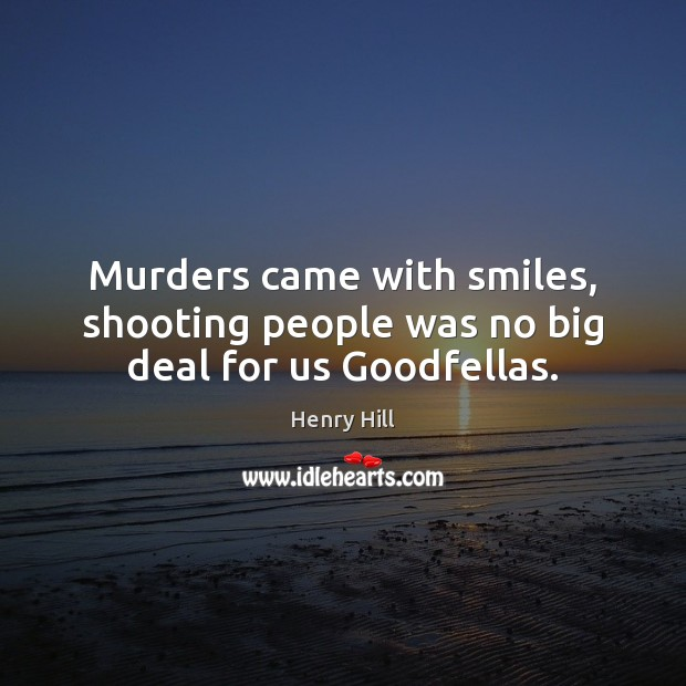 Murders came with smiles, shooting people was no big deal for us Goodfellas. Image