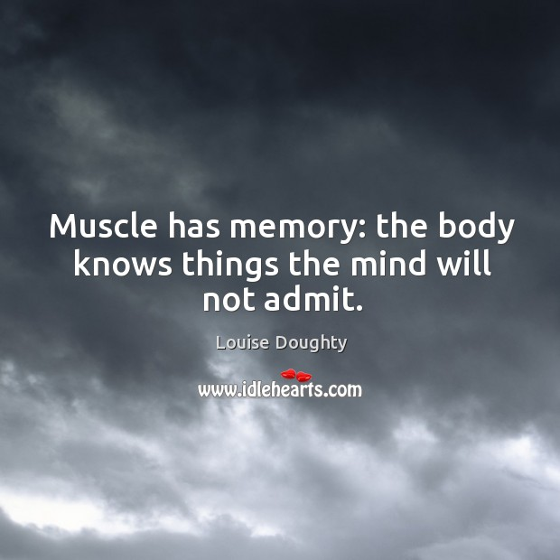 Image, Muscle has memory: the body knows things the mind will not admit.