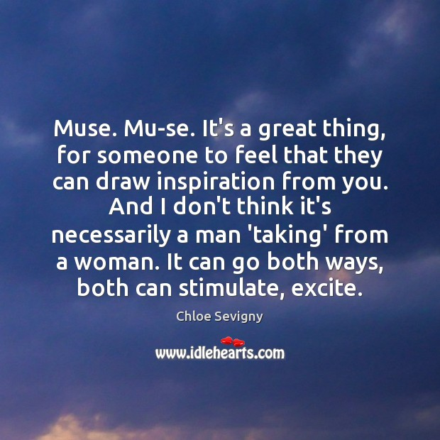 Muse. Mu-se. It's a great thing, for someone to feel that they Chloe Sevigny Picture Quote