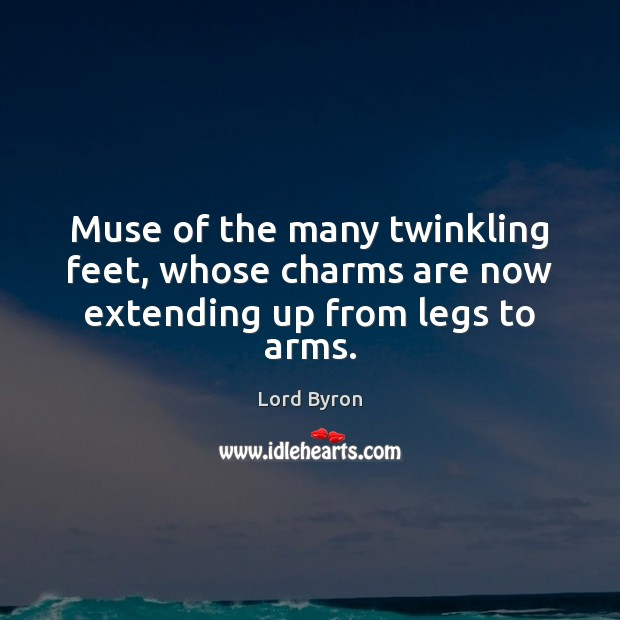 Muse of the many twinkling feet, whose charms are now extending up from legs to arms. Lord Byron Picture Quote