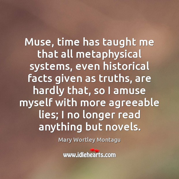 Muse, time has taught me that all metaphysical systems, even historical facts Mary Wortley Montagu Picture Quote