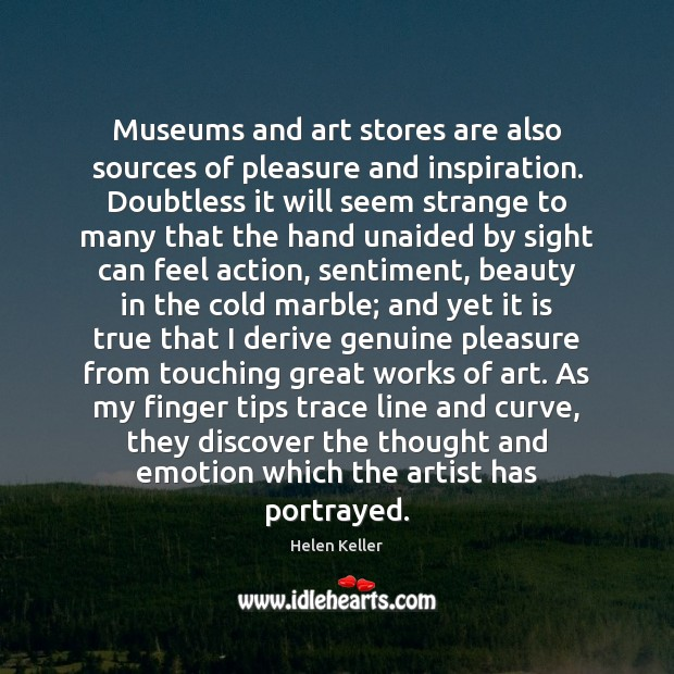 Museums and art stores are also sources of pleasure and inspiration. Doubtless Helen Keller Picture Quote