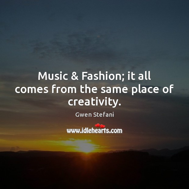 Music & Fashion; it all comes from the same place of creativity. Gwen Stefani Picture Quote