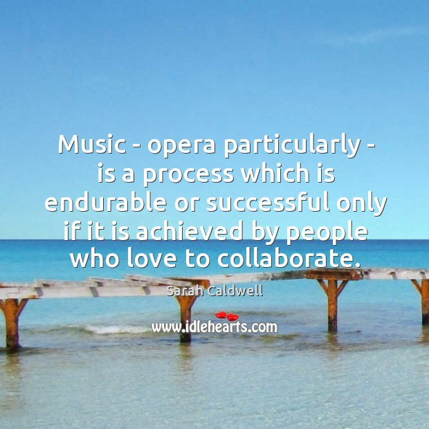 Music – opera particularly – is a process which is endurable or Image