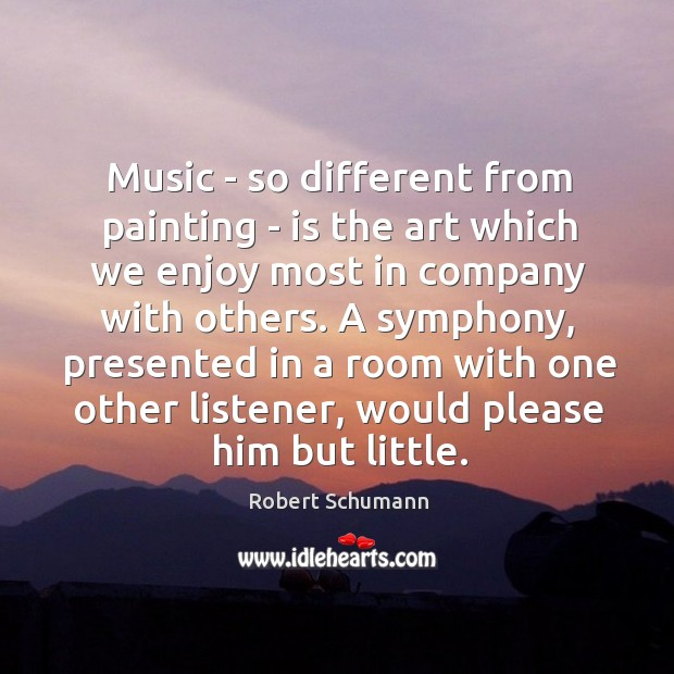 Image, Music – so different from painting – is the art which we