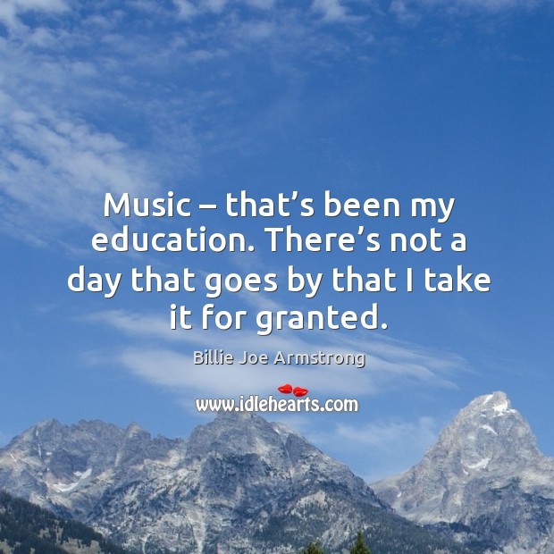 Music – that's been my education. There's not a day that goes by that I take it for granted. Image