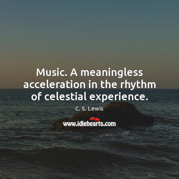 Image, Music. A meaningless acceleration in the rhythm of celestial experience.