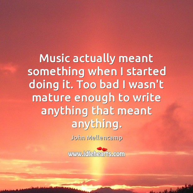 Music actually meant something when I started doing it. Too bad I John Mellencamp Picture Quote