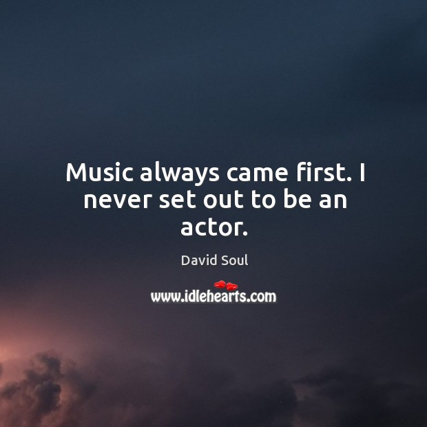 Music always came first. I never set out to be an actor. David Soul Picture Quote